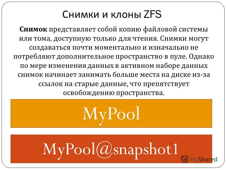 Снимки и клоны ZFS MyPool MyPool@snapshot1 Снимок представляет собой копию файловой системы или тома, доступную только для чтения. Снимки могут создаваться почти моментально и изначально не потребляют дополнительное пространство в пуле. Однако по мер
