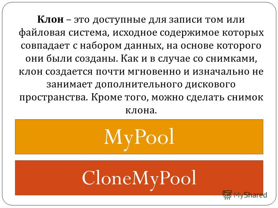 MyPool CloneMyPool Клон – это доступные для записи том или файловая система, исходное содержимое которых совпадает с набором данных, на основе которого они были созданы. Как и в случае со снимками, клон создается почти мгновенно и изначально не заним