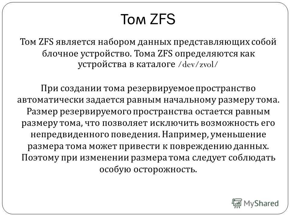 Том ZFS Том ZFS является набором данных представляющих собой блочное устройство. Тома ZFS определяются как устройства в каталоге /dev/zvol/ При создании тома резервируемое пространство автоматически задается равным начальному размеру тома. Размер рез