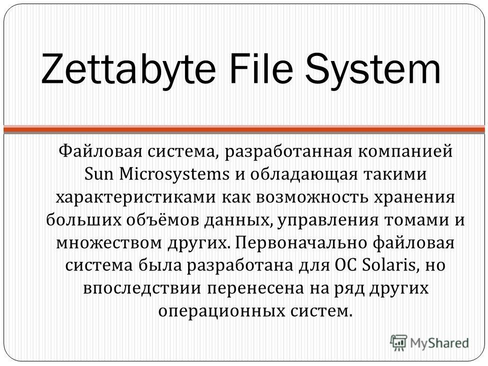Zettabyte File System Файловая система, разработанная компанией Sun Microsystems и обладающая такими характеристиками как возможность хранения больших объёмов данных, управления томами и множеством других. Первоначально файловая система была разработ