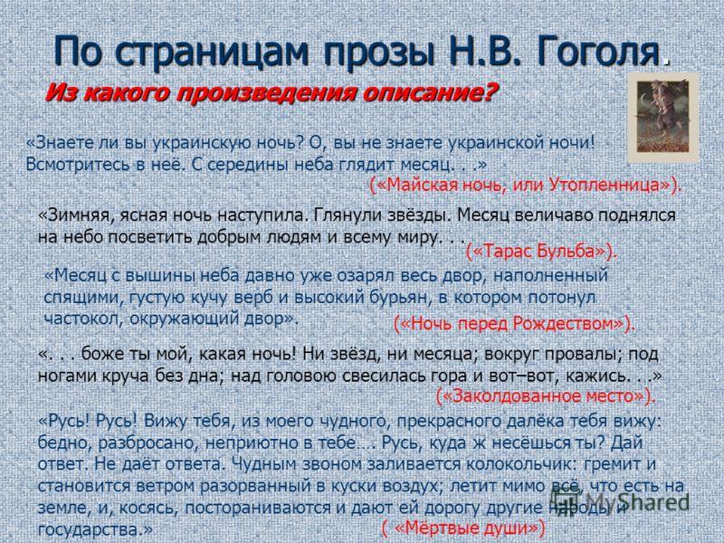 По страницам прозы Н.В. Гоголя. Из какого произведения описание? («Майская ночь, или Утопленница»). «Знаете ли вы украинскую ночь? О, вы не знаете украинской ночи! Всмотритесь в неё. С середины неба глядит месяц...» «Зимняя, ясная ночь наступила. Гля
