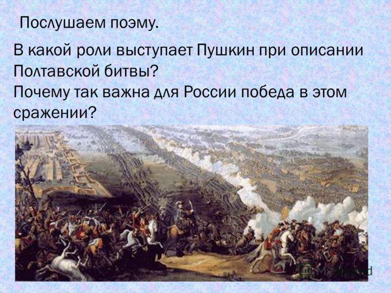 Послушаем поэму. В какой роли выступает Пушкин при описании Полтавской битвы? Почему так важна для России победа в этом сражении?