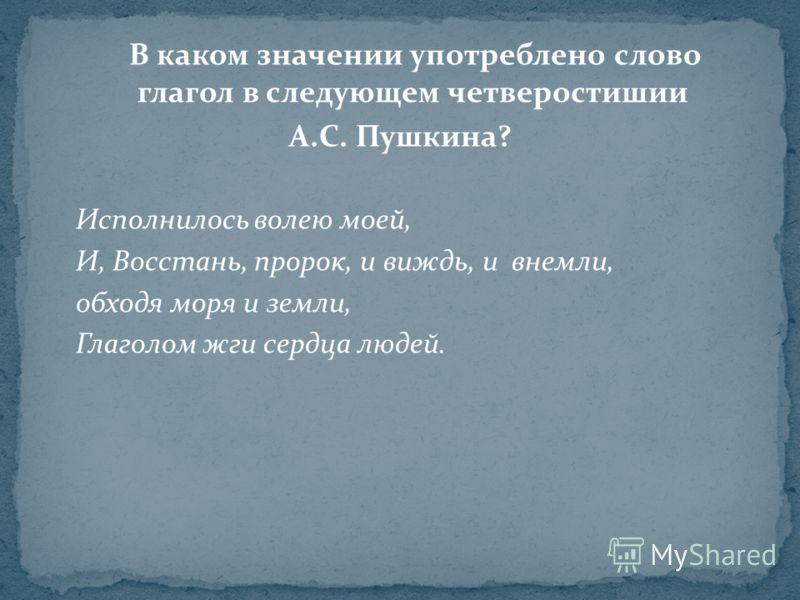 В каком значении употреблено слово глагол в следующем четверостишии А.С. Пушкина? Исполнилось волею моей, И, Восстань, пророк, и виждь, и внемли, обходя моря и земли, Глаголом жги сердца людей.