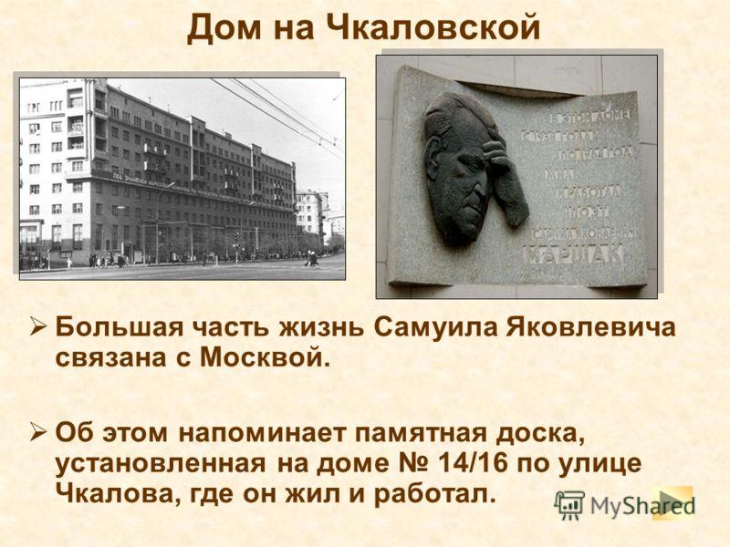 Дом на Чкаловской Большая часть жизнь Самуила Яковлевича связана с Москвой. Об этом напоминает памятная доска, установленная на доме 14/16 по улице Чкалова, где он жил и работал.