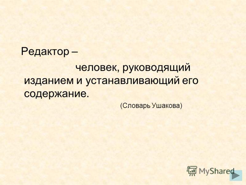 Редактор – человек, руководящий изданием и устанавливающий его содержание. (Словарь Ушакова)