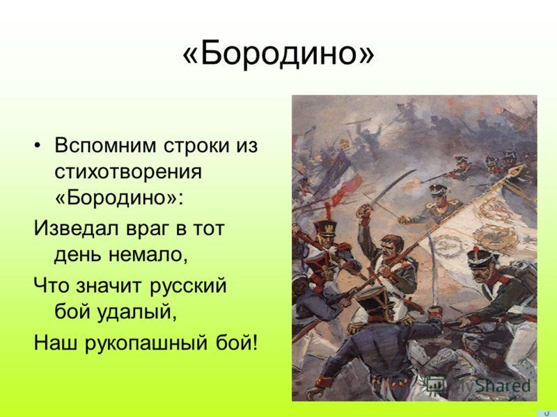 «Бородино» Вспомним строки из стихотворения «Бородино»: Изведал враг в тот день немало, Что значит русский бой удалый, Наш рукопашный бой!