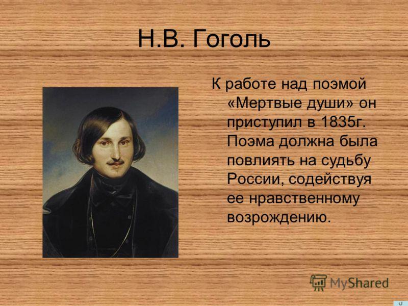 Н.В. Гоголь К работе над поэмой «Мертвые души» он приступил в 1835г. Поэма должна была повлиять на судьбу России, содействуя ее нравственному возрождению.