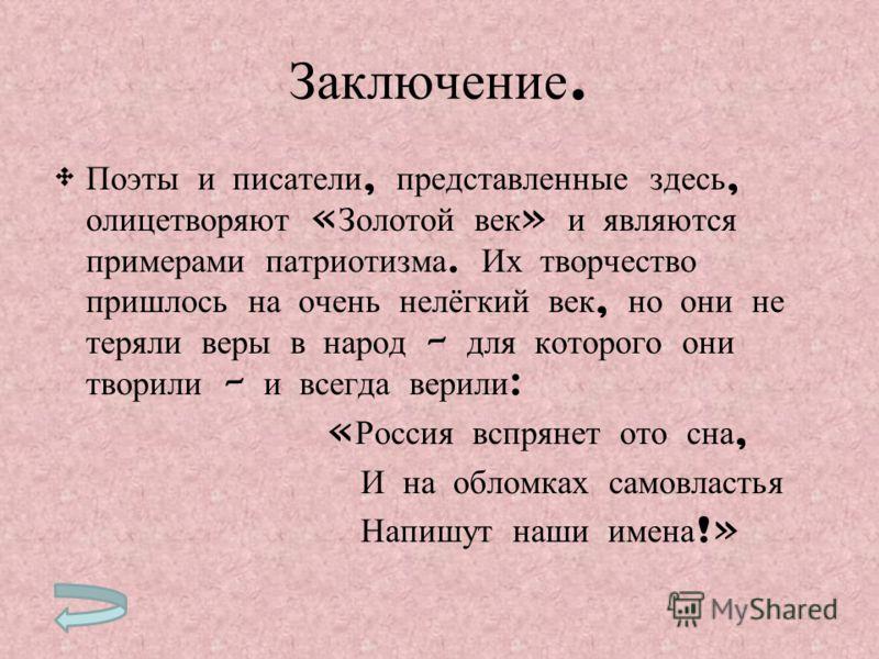 Заключение. Поэты и писатели, представленные здесь, олицетворяют « Золотой век » и являются примерами патриотизма. Их творчество пришлось на очень нелёгкий век, но они не теряли веры в народ – для которого они творили – и всегда верили : « Россия всп