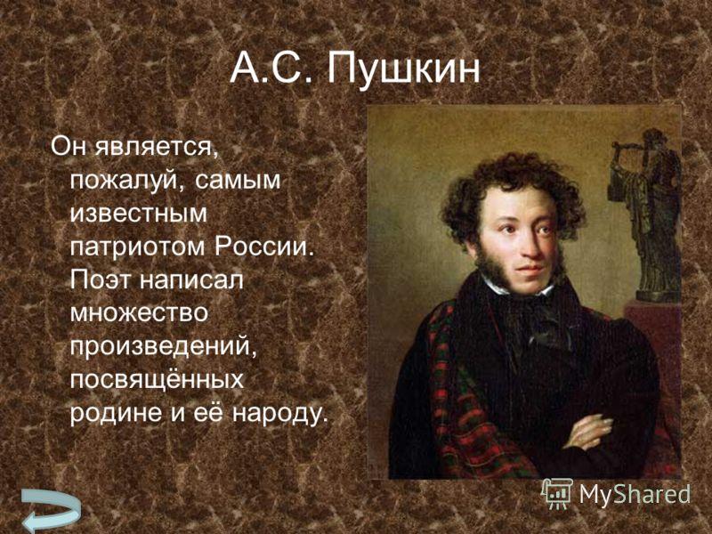 А.С. Пушкин Он является, пожалуй, самым известным патриотом России. Поэт написал множество произведений, посвящённых родине и её народу.
