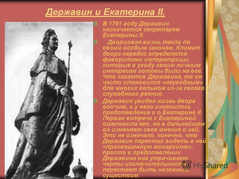Державин и Екатерина II. В 1791 году Державин назначается секретарем Екатерины II. Дворцовая жизнь текла по своим особым законам. Климат двора нередко определялся фаворитами императрицы, которые в угоду своим личным интересам готовы были на все. Что