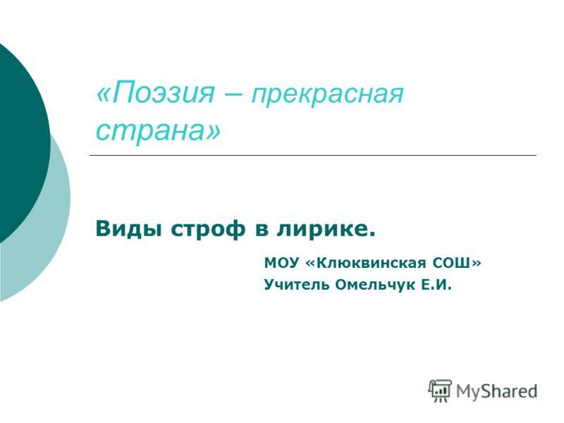 «Поэзия – прекрасная страна» Виды строф в лирике. МОУ «Клюквинская СОШ» Учитель Омельчук Е.И.