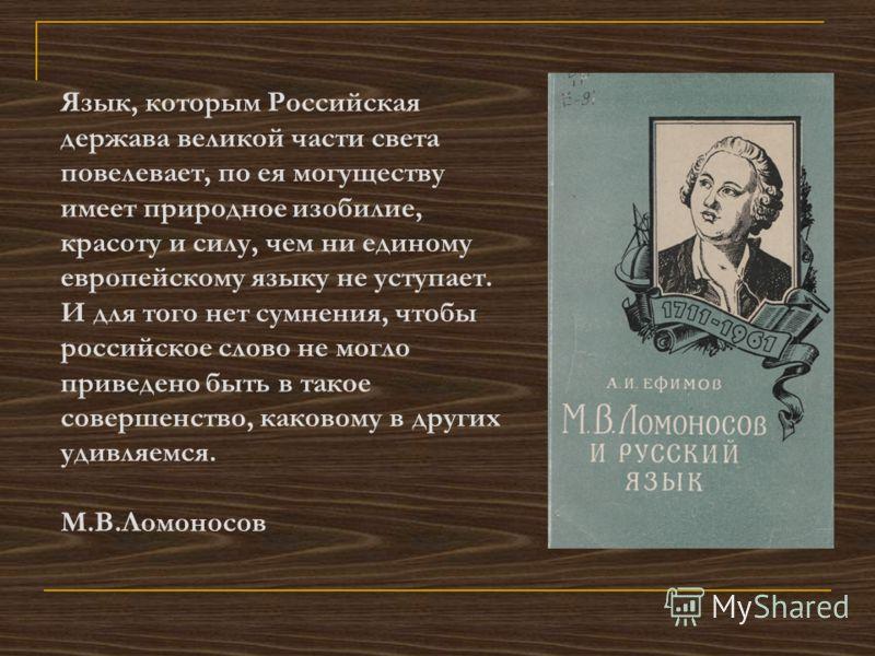 Язык, которым Российская держава великой части света повелевает, по ея могуществу имеет природное изобилие, красоту и силу, чем ни единому европейскому языку не уступает. И для того нет сумнения, чтобы российское слово не могло приведено быть в такое