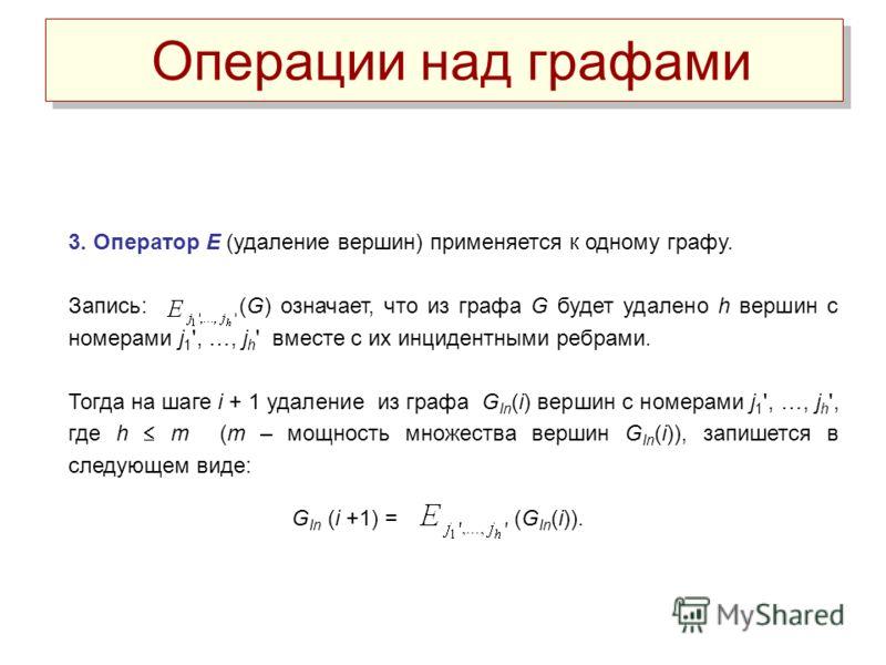 Операции над графами 3. Оператор Е (удаление вершин) применяется к одному графу. Запись: (G) означает, что из графа G будет удалено h вершин с номерами j 1 ', …, j h ' вместе с их инцидентными ребрами. Тогда на шаге i + 1 удаление из графа G In (i) в