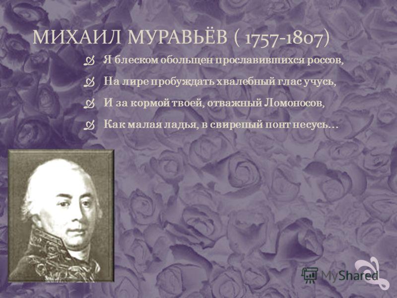 МИХАИЛ МУРАВЬЁВ ( 1757-1807) Я блеском обольщен прославившихся россов, На лире пробуждать хвалебный глас учусь, И за кормой твоей, отважный Ломоносов, Как малая ладья, в свирепый понт несусь…