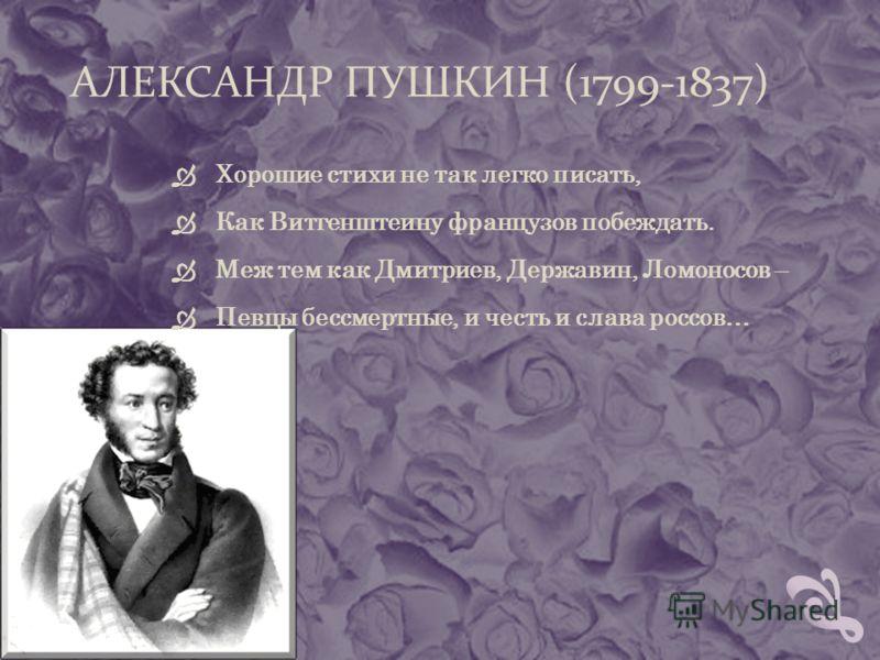 АЛЕКСАНДР ПУШКИН (1799-1837) Хорошие стихи не так легко писать, Как Витгенштеину французов побеждать. Меж тем как Дмитриев, Державин, Ломоносов – Певцы бессмертные, и честь и слава россов…