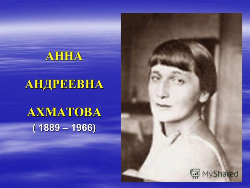 АННААНДРЕЕВНААХМАТОВА ( 1889 – 1966)