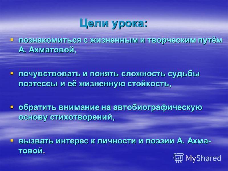 Цели урока: познакомиться с жизненным и творческим путём А. Ахматовой, познакомиться с жизненным и творческим путём А. Ахматовой, почувствовать и понять сложность судьбы поэтессы и её жизненную стойкость, почувствовать и понять сложность судьбы поэте