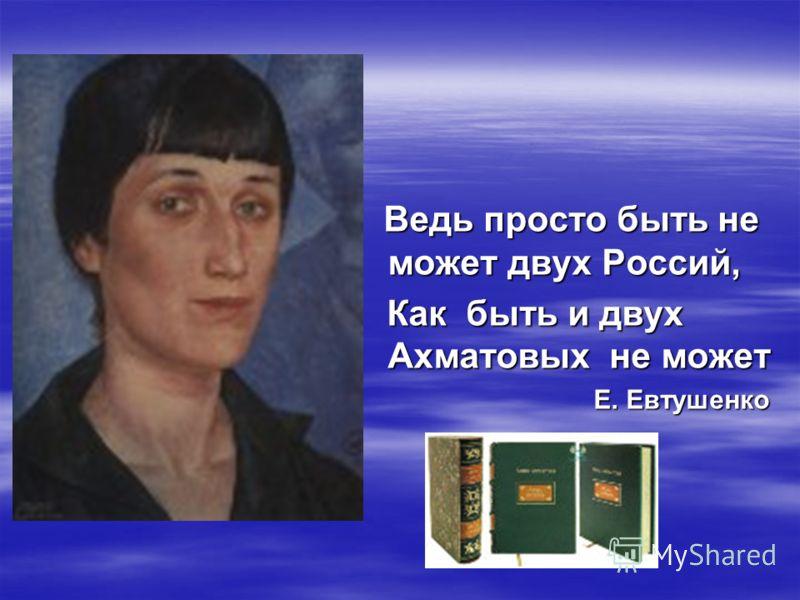 Ведь просто быть не может двух Россий, Как быть и двух Ахматовых не может Е. Евтушенко
