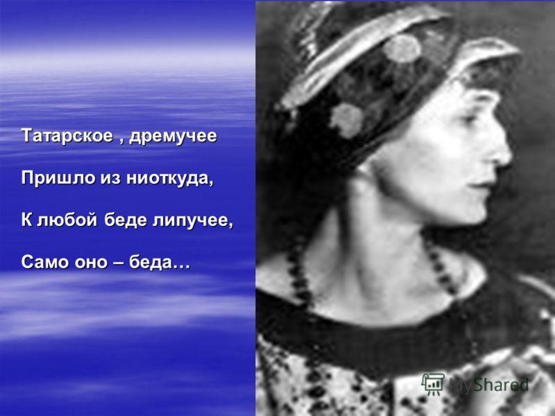 Татарское, дремучее Пришло из ниоткуда, К любой беде липучее, Само оно – беда…