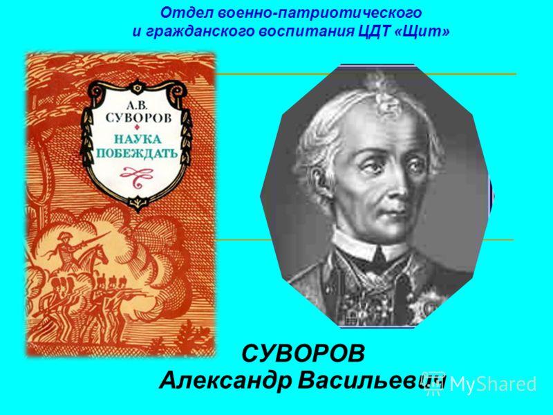 СУВОРОВ Александр Васильевич Отдел военно-патриотического и гражданского воспитания ЦДТ «Щит»
