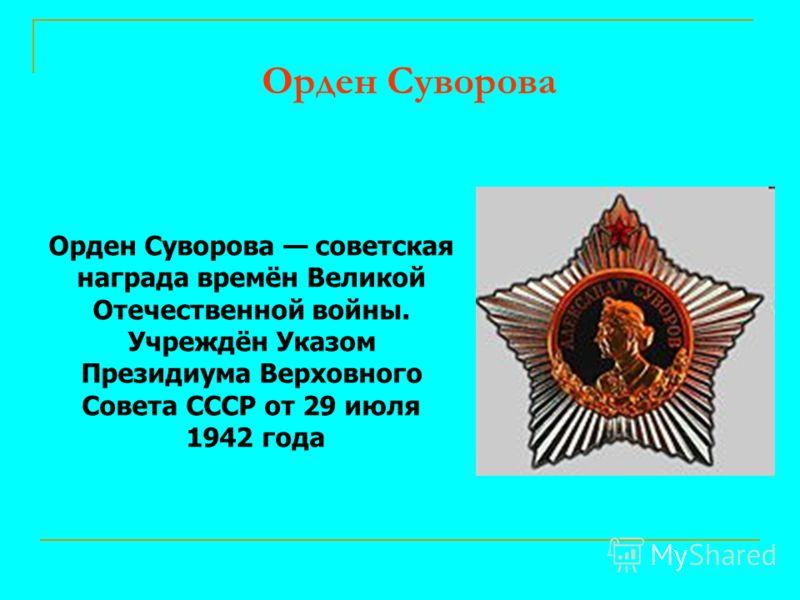 Орден Суворова Орден Суворова советская награда времён Великой Отечественной войны. Учреждён Указом Президиума Верховного Совета СССР от 29 июля 1942 года