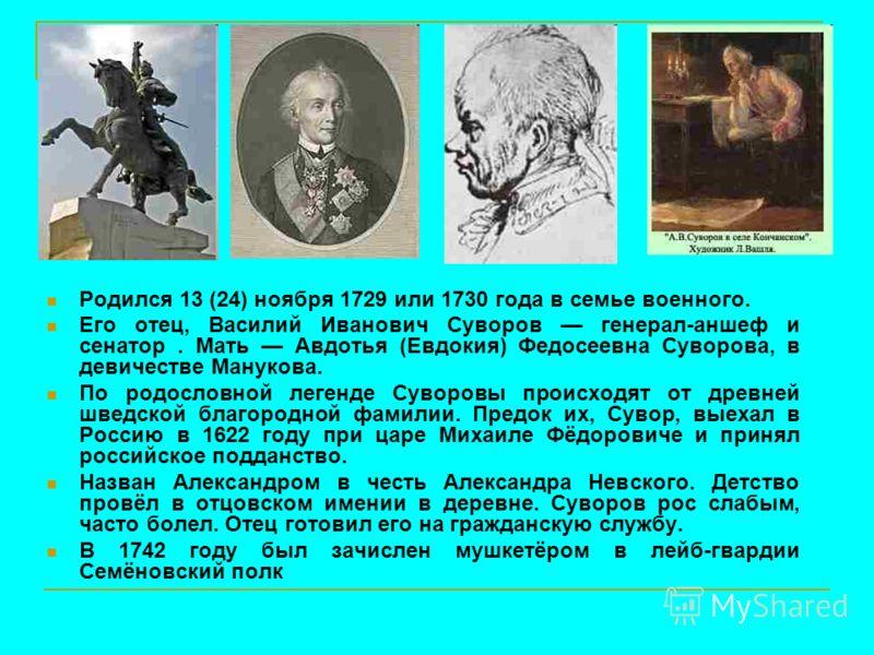 Родился 13 (24) ноября 1729 или 1730 года в семье военного. Его отец, Василий Иванович Суворов генерал-аншеф и сенатор. Мать Авдотья (Евдокия) Федосеевна Суворова, в девичестве Манукова. По родословной легенде Суворовы происходят от древней шведской