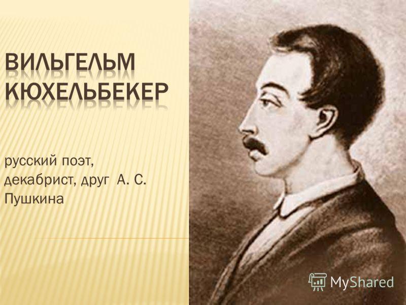 русский поэт, декабрист, друг А. С. Пушкина
