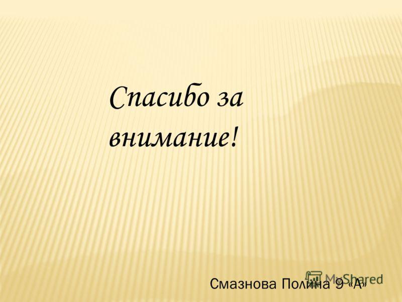Смазнова Полина 9 «А» Спасибо за внимание!