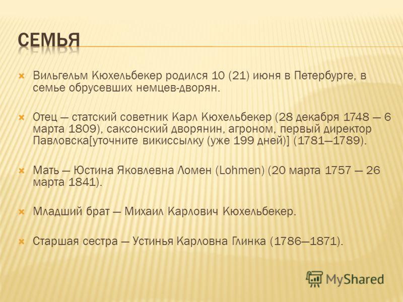 Вильгельм Кюхельбекер родился 10 (21) июня в Петербурге, в семье обрусевших немцев-дворян. Отец статский советник Карл Кюхельбекер (28 декабря 1748 6 марта 1809), саксонский дворянин, агроном, первый директор Павловска[уточните викиссылку (уже 199 дн
