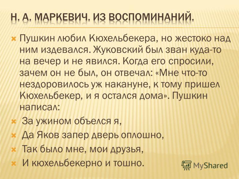 Пушкин любил Кюхельбекера, но жестоко над ним издевался. Жуковский был зван куда-то на вечер и не явился. Когда его спросили, зачем он не был, он отвечал: «Мне что-то нездоровилось уж накануне, к тому пришел Кюхельбекер, и я остался дома». Пушкин нап