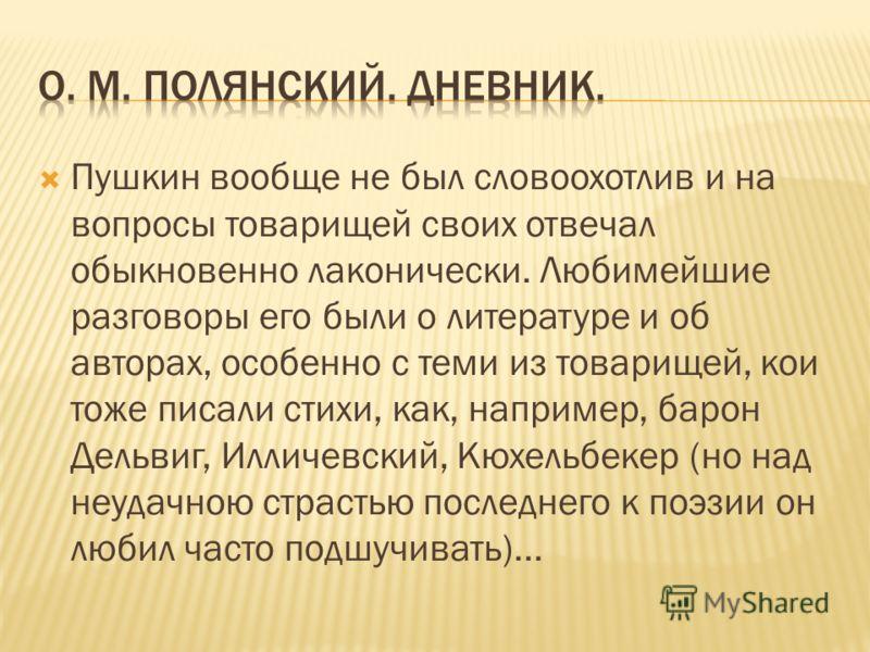 Пушкин вообще не был словоохотлив и на вопросы товарищей своих отвечал обыкновенно лаконически. Любимейшие разговоры его были о литературе и об авторах, особенно с теми из товарищей, кои тоже писали стихи, как, например, барон Дельвиг, Илличевский, К