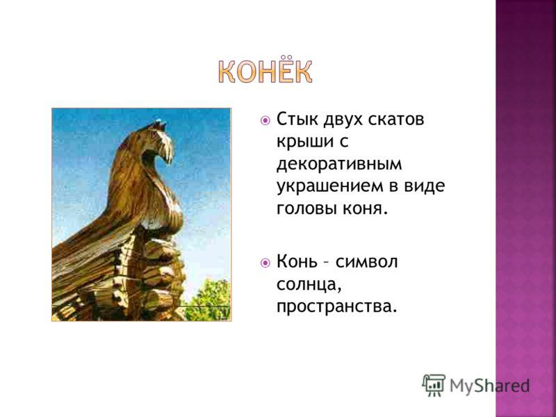 Стык двух скатов крыши с декоративным украшением в виде головы коня. Конь – символ солнца, пространства.
