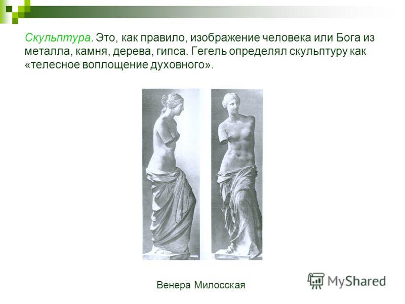 Скульптура. Это, как правило, изображение человека или Бога из металла, камня, дерева, гипса. Гегель определял скульптуру как «телесное воплощение духовного». Венера Милосская