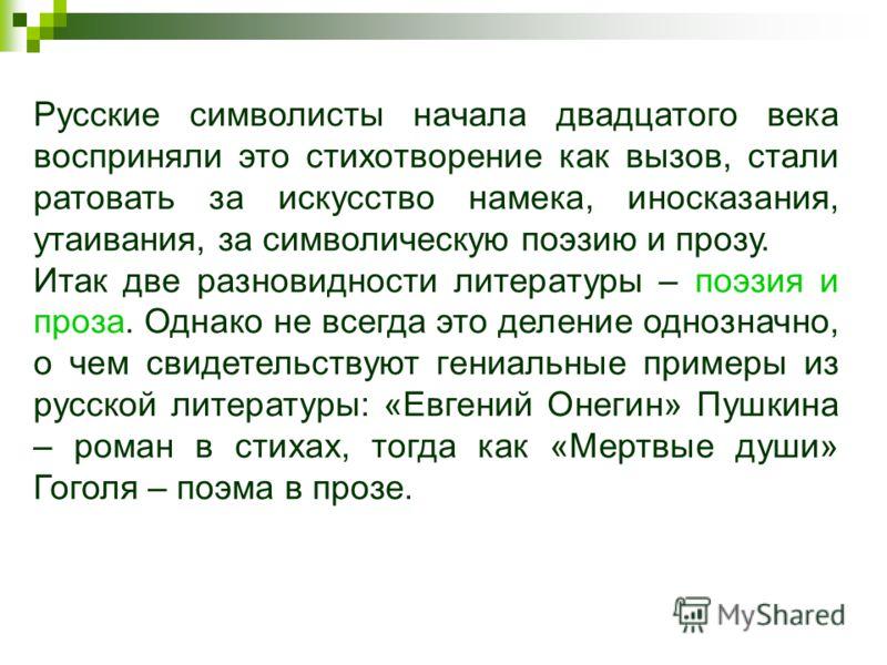 Русские символисты начала двадцатого века восприняли это стихотворение как вызов, стали ратовать за искусство намека, иносказания, утаивания, за символическую поэзию и прозу. Итак две разновидности литературы – поэзия и проза. Однако не всегда это де