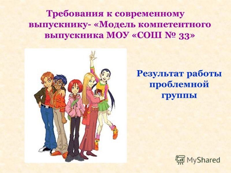 Требования к современному выпускнику- «Модель компетентного выпускника МОУ «СОШ 33» Результат работы проблемной группы