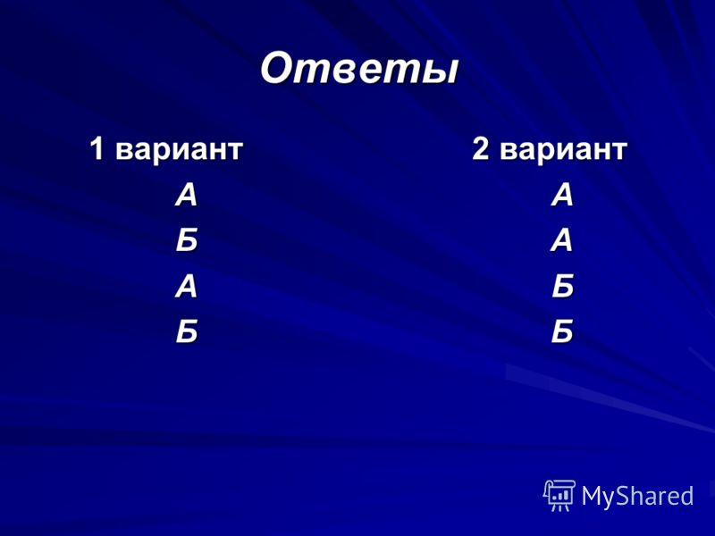 Ответы 1 вариант 2 вариант А А А А Б А Б А А Б А Б Б Б Б Б