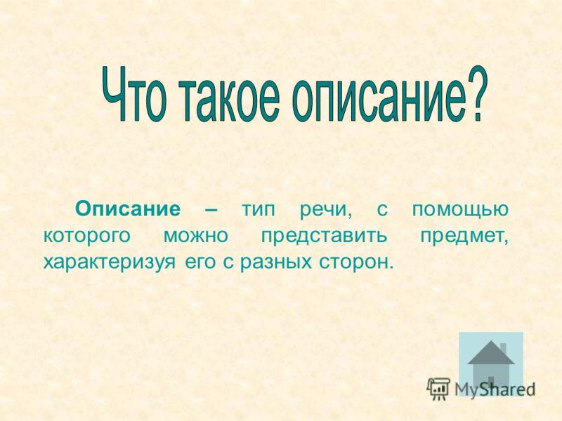 Описание – тип речи, с помощью которого можно представить предмет, характеризуя его с разных сторон.
