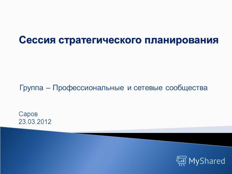 Сессия стратегического планирования Группа – Профессиональные и сетевые сообщества Саров 23.03.2012