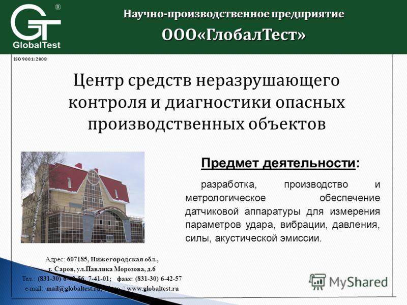 ISO 9001: 2008 Адрес: 607185, Нижегородская обл., г. Саров, ул.Павлика Морозова, д.6 Тел.: (831-30) 6-42-56, 7-41-01; факс: (831-30) 6-42-57 e-mail: mail@globaltest.ru; http:// www.globaltest.ru 201 2 г. Центр средств неразрушающего контроля и диагно