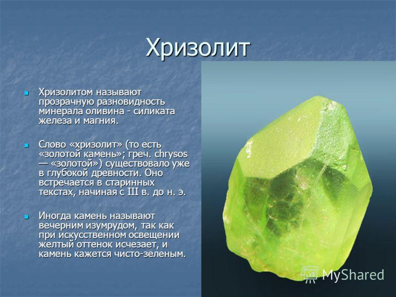 Хризолит Хризолитом называют прозрачную разновидность минерала оливина - силиката железа и магния. Хризолитом называют прозрачную разновидность минерала оливина - силиката железа и магния. Слово «хризолит» (то есть «золотой камень»; греч. chrysos «зо