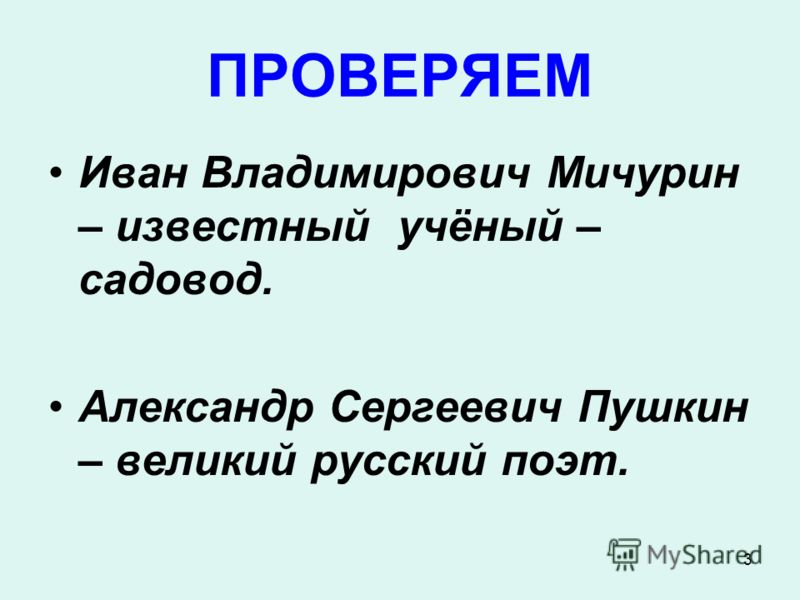 3 ПРОВЕРЯЕМ Иван Владимирович Мичурин – известный учёный – садовод. Александр Сергеевич Пушкин – великий русский поэт.