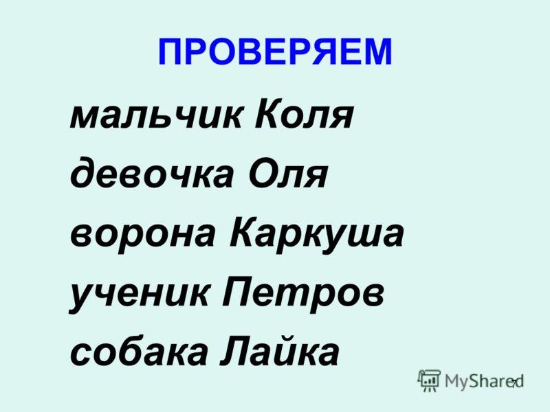 7 ПРОВЕРЯЕМ мальчик Коля девочка Оля ворона Каркуша ученик Петров собака Лайка