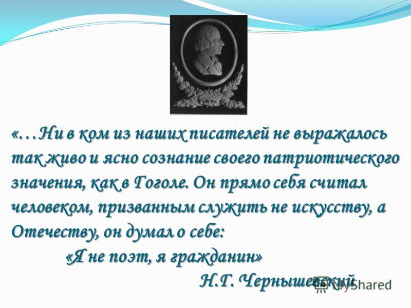 «…Ни в ком из наших писателей не выражалось так живо и ясно сознание своего патриотического значения, как в Гоголе. Он прямо себя считал человеком, призванным служить не искусству, а Отечеству, он думал о себе: «Я не поэт, я гражданин» Н.Г. Чернышевс
