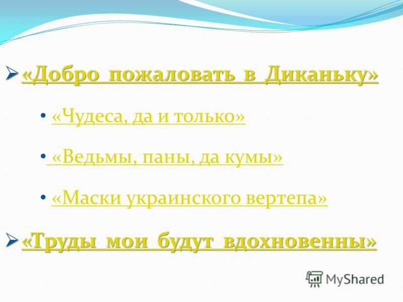 «Добро пожаловать в Диканьку» «Добро пожаловать в Диканьку»«Добро пожаловать в Диканьку»«Добро пожаловать в Диканьку» «Чудеса, да и только» «Ведьмы, паны, да кумы» «Ведьмы, паны, да кумы» «Маски украинского вертепа» «Труды мои будут вдохновенны» «Тру