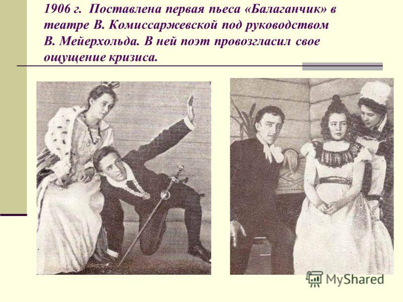 1906 г. Поставлена первая пьеса «Балаганчик» в театре В. Комиссаржевской под руководством В. Мейерхольда. В ней поэт провозгласил свое ощущение кризиса.