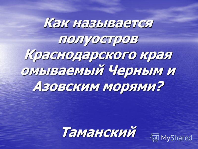 Как называется полуостров Краснодарского края омываемый Черным и Азовским морями? Таманский
