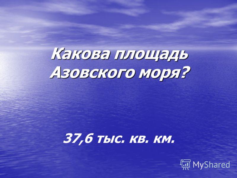 Какова площадь Азовского моря? 37,6 тыс. кв. км.