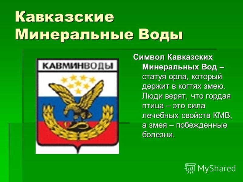 Кавказские Минеральные Воды Символ Кавказских Минеральных Вод – статуя орла, который держит в когтях змею. Люди верят, что гордая птица – это сила лечебных свойств КМВ, а змея – побежденные болезни.