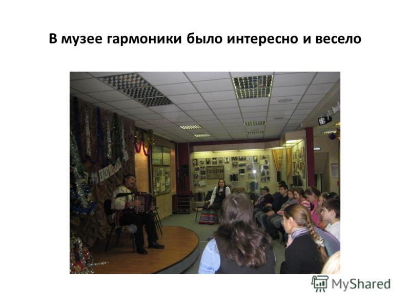 В музее гармоники было интересно и весело