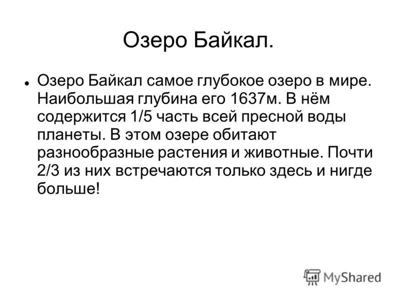 Озеро Байкал. Озеро Байкал самое глубокое озеро в мире. Наибольшая глубина его 1637м. В нём содержится 1/5 часть всей пресной воды планеты. В этом озере обитают разнообразные растения и животные. Почти 2/3 из них встречаются только здесь и нигде боль